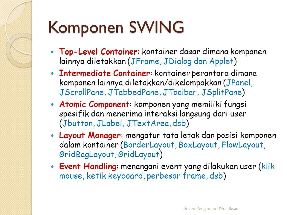 Komponen SWING Top-Level Container: kontainer dasar dimana komponen lainnya diletakkan (JFrame, JDialog dan Applet)