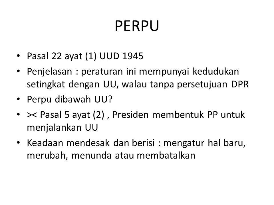 PERPU Pasal 22 ayat (1) UUD 1945. Penjelasan : peraturan ini mempunyai kedudukan setingkat dengan UU, walau tanpa persetujuan DPR.