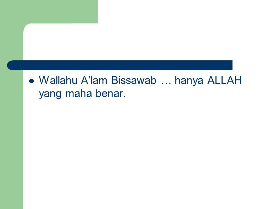 Wallahu A'lam Bissawab … hanya ALLAH yang maha benar.