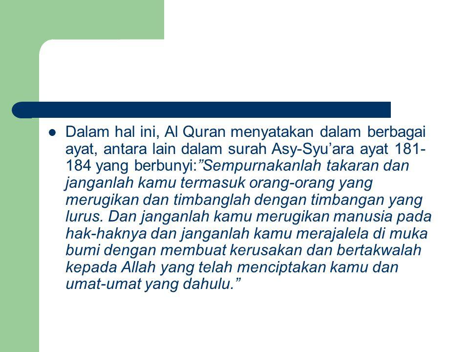 Dalam hal ini, Al Quran menyatakan dalam berbagai ayat, antara lain dalam surah Asy-Syu'ara ayat 181-184 yang berbunyi: Sempurnakanlah takaran dan janganlah kamu termasuk orang-orang yang merugikan dan timbanglah dengan timbangan yang lurus.