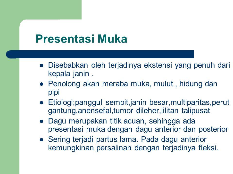 Presentasi Muka Disebabkan oleh terjadinya ekstensi yang penuh dari kepala janin . Penolong akan meraba muka, mulut , hidung dan pipi.
