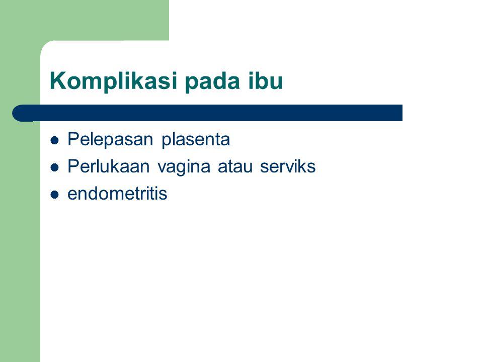Komplikasi pada ibu Pelepasan plasenta Perlukaan vagina atau serviks