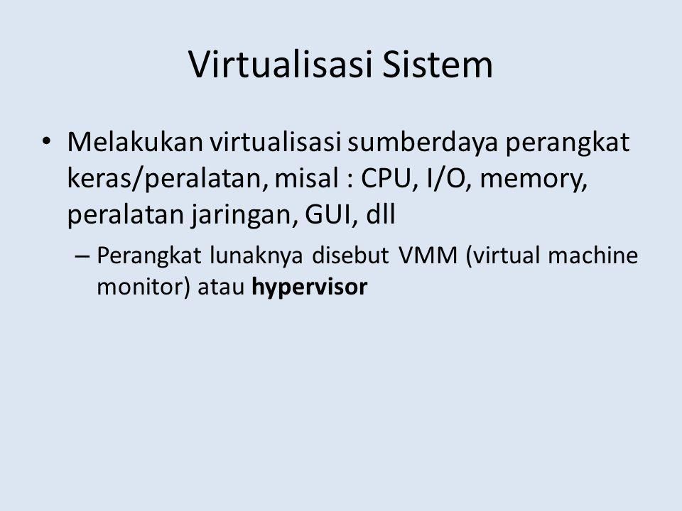 Virtualisasi Sistem Melakukan virtualisasi sumberdaya perangkat keras/peralatan, misal : CPU, I/O, memory, peralatan jaringan, GUI, dll.