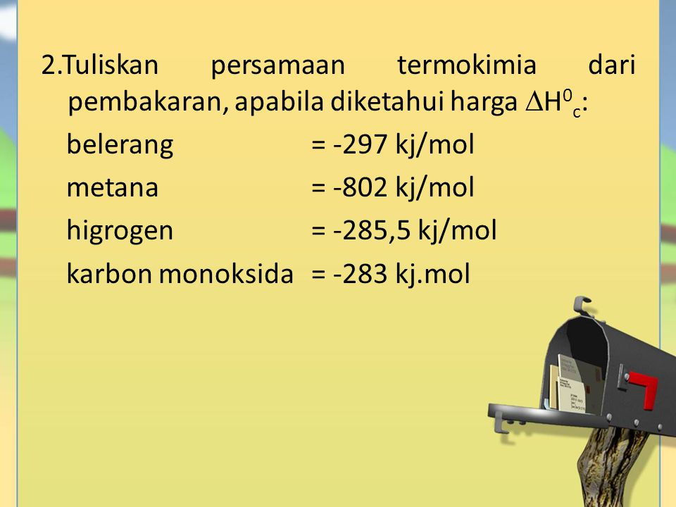 2.Tuliskan persamaan termokimia dari pembakaran, apabila diketahui harga H0c: belerang = -297 kj/mol metana = -802 kj/mol higrogen = -285,5 kj/mol karbon monoksida = -283 kj.mol