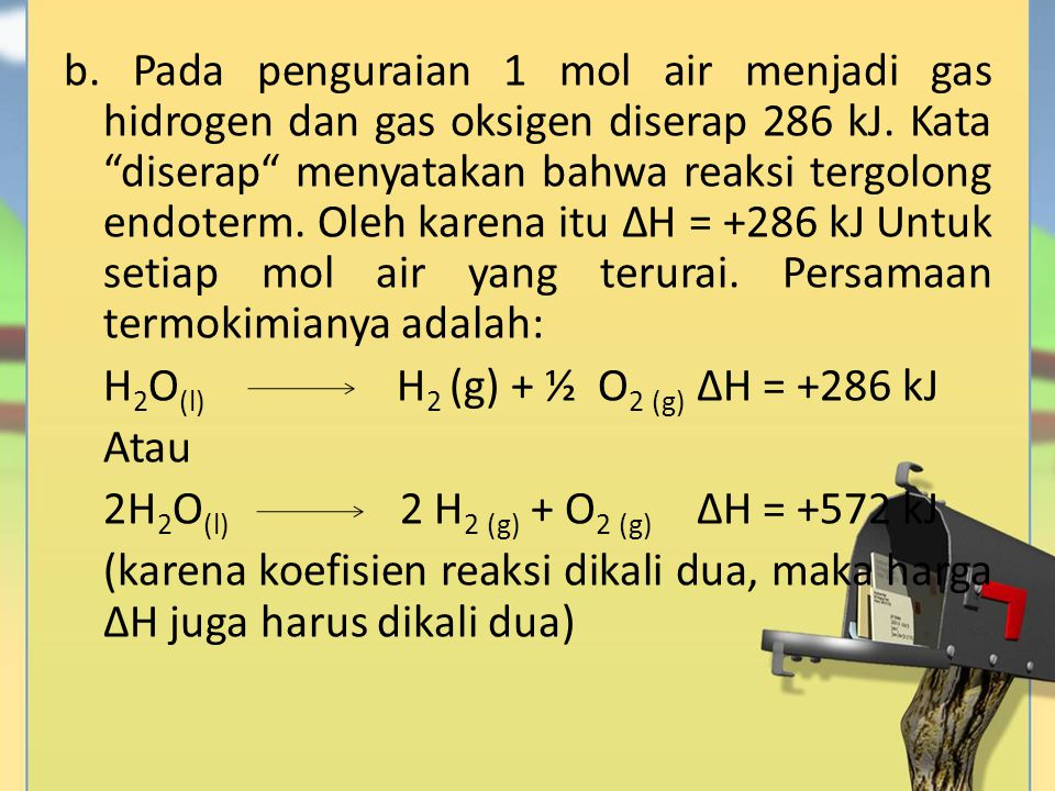 b. Pada penguraian 1 mol air menjadi gas hidrogen dan gas oksigen diserap 286 kJ.