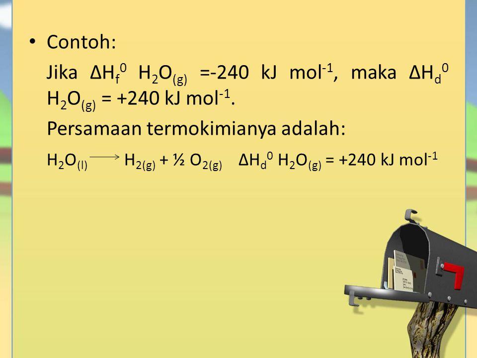 Contoh: Jika ∆Hf0 H2O(g) =-240 kJ mol-1, maka ∆Hd0 H2O(g) = +240 kJ mol-1. Persamaan termokimianya adalah: