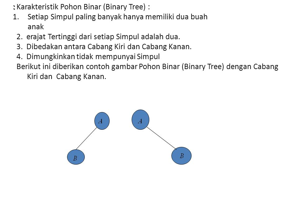 : Karakteristik Pohon Binar (Binary Tree) : Setiap Simpul paling banyak hanya memiliki dua buah. anak.