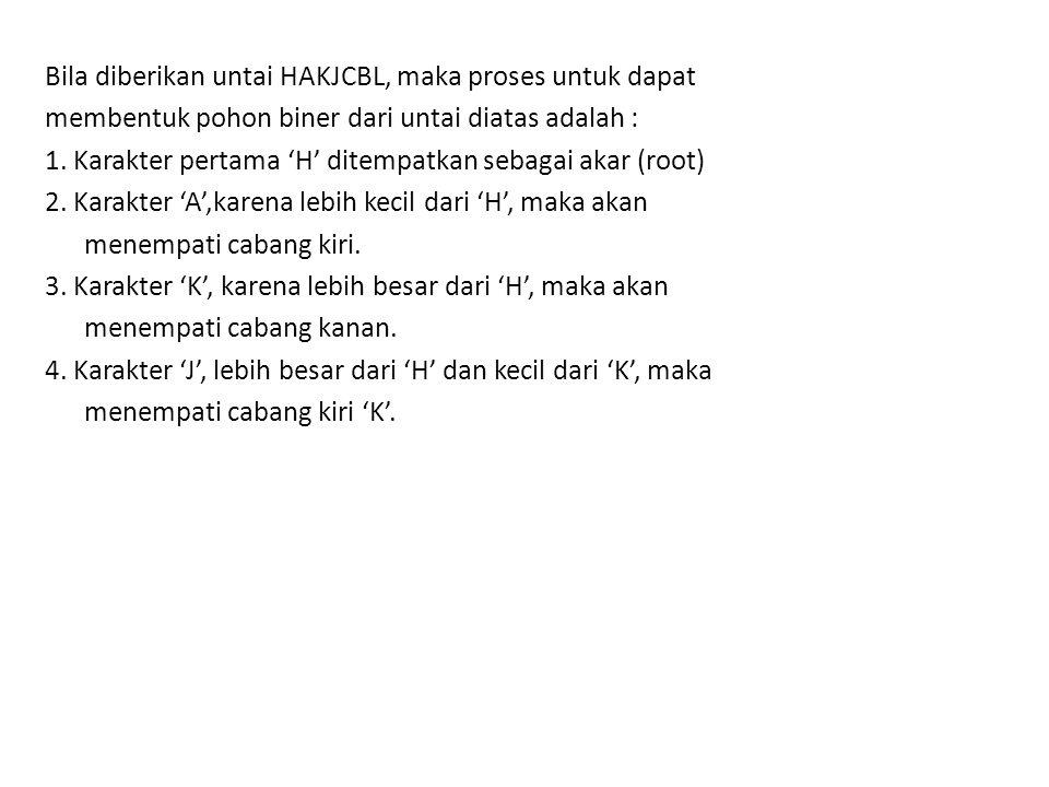 Bila diberikan untai HAKJCBL, maka proses untuk dapat membentuk pohon biner dari untai diatas adalah : 1.