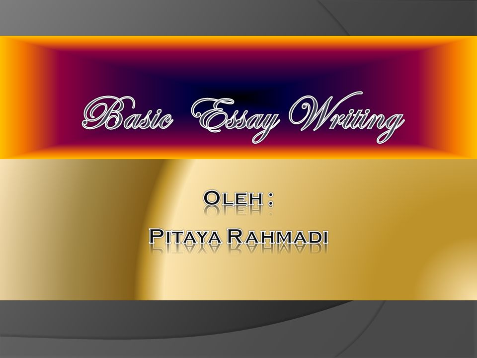 Basic Essay Writing Oleh : Pitaya Rahmadi