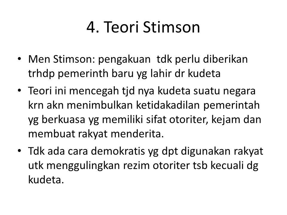 4. Teori Stimson Men Stimson: pengakuan tdk perlu diberikan trhdp pemerinth baru yg lahir dr kudeta.