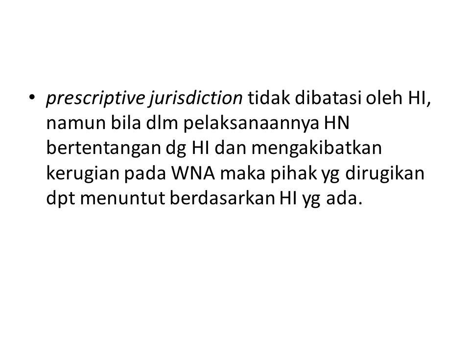 prescriptive jurisdiction tidak dibatasi oleh HI, namun bila dlm pelaksanaannya HN bertentangan dg HI dan mengakibatkan kerugian pada WNA maka pihak yg dirugikan dpt menuntut berdasarkan HI yg ada.
