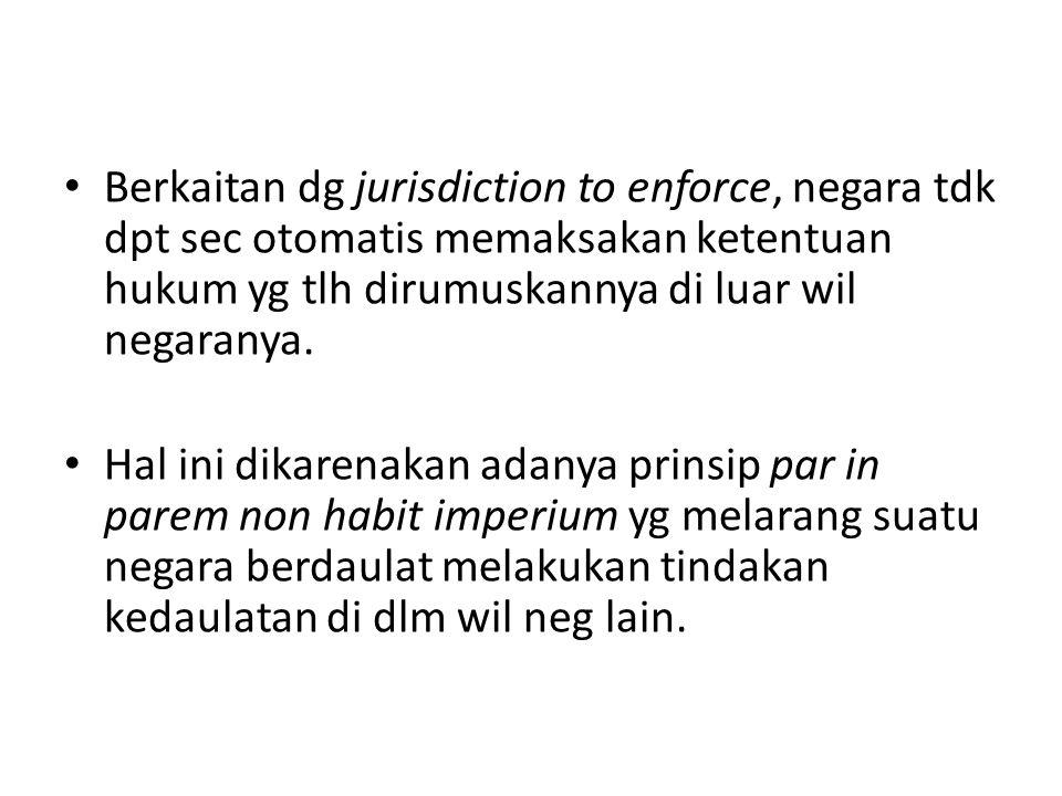 Berkaitan dg jurisdiction to enforce, negara tdk dpt sec otomatis memaksakan ketentuan hukum yg tlh dirumuskannya di luar wil negaranya.