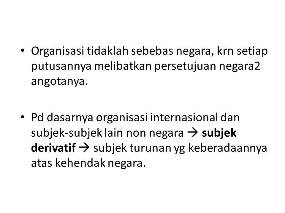 Organisasi tidaklah sebebas negara, krn setiap putusannya melibatkan persetujuan negara2 angotanya.