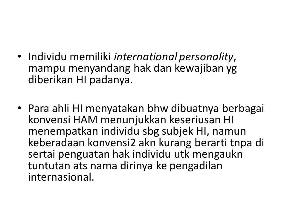 Individu memiliki international personality, mampu menyandang hak dan kewajiban yg diberikan HI padanya.