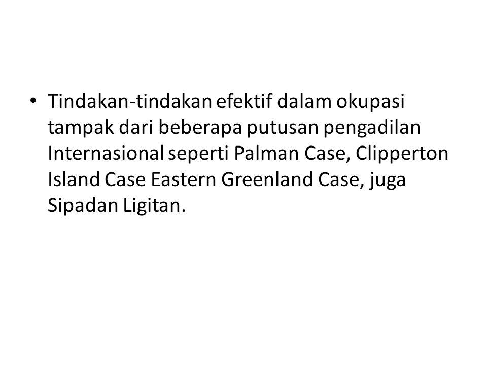 Tindakan-tindakan efektif dalam okupasi tampak dari beberapa putusan pengadilan Internasional seperti Palman Case, Clipperton Island Case Eastern Greenland Case, juga Sipadan Ligitan.