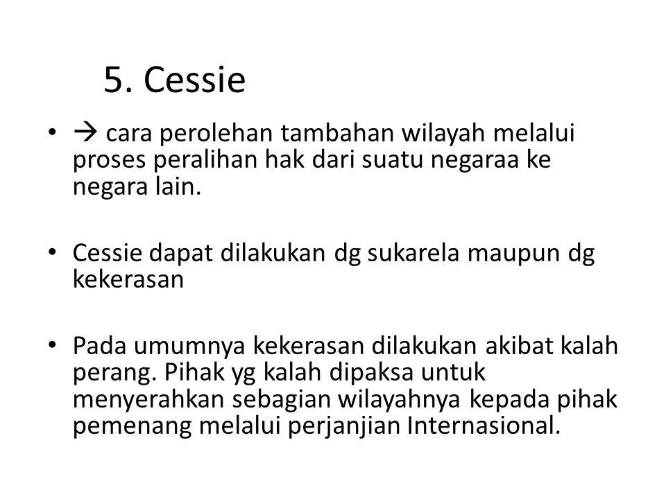 5. Cessie  cara perolehan tambahan wilayah melalui proses peralihan hak dari suatu negaraa ke negara lain.