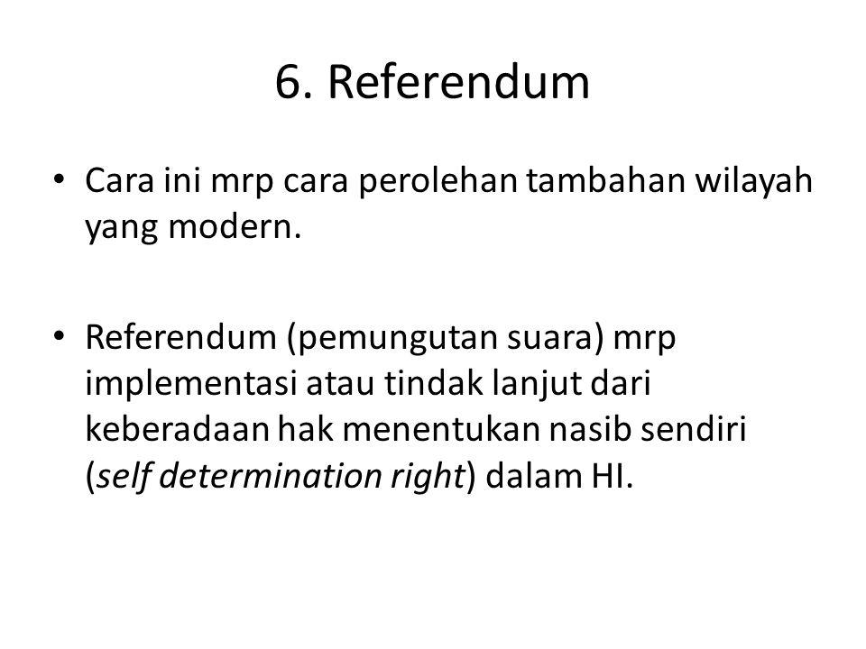 6. Referendum Cara ini mrp cara perolehan tambahan wilayah yang modern.
