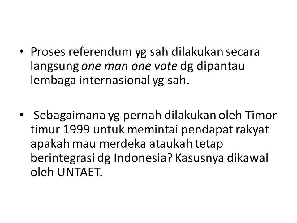 Proses referendum yg sah dilakukan secara langsung one man one vote dg dipantau lembaga internasional yg sah.
