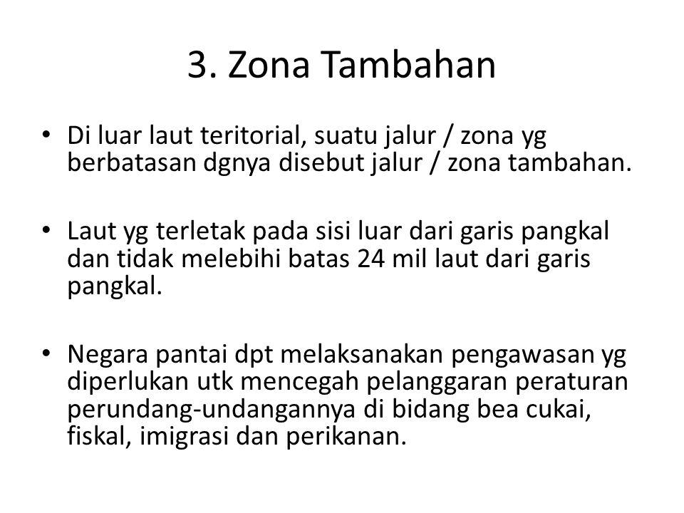 3. Zona Tambahan Di luar laut teritorial, suatu jalur / zona yg berbatasan dgnya disebut jalur / zona tambahan.