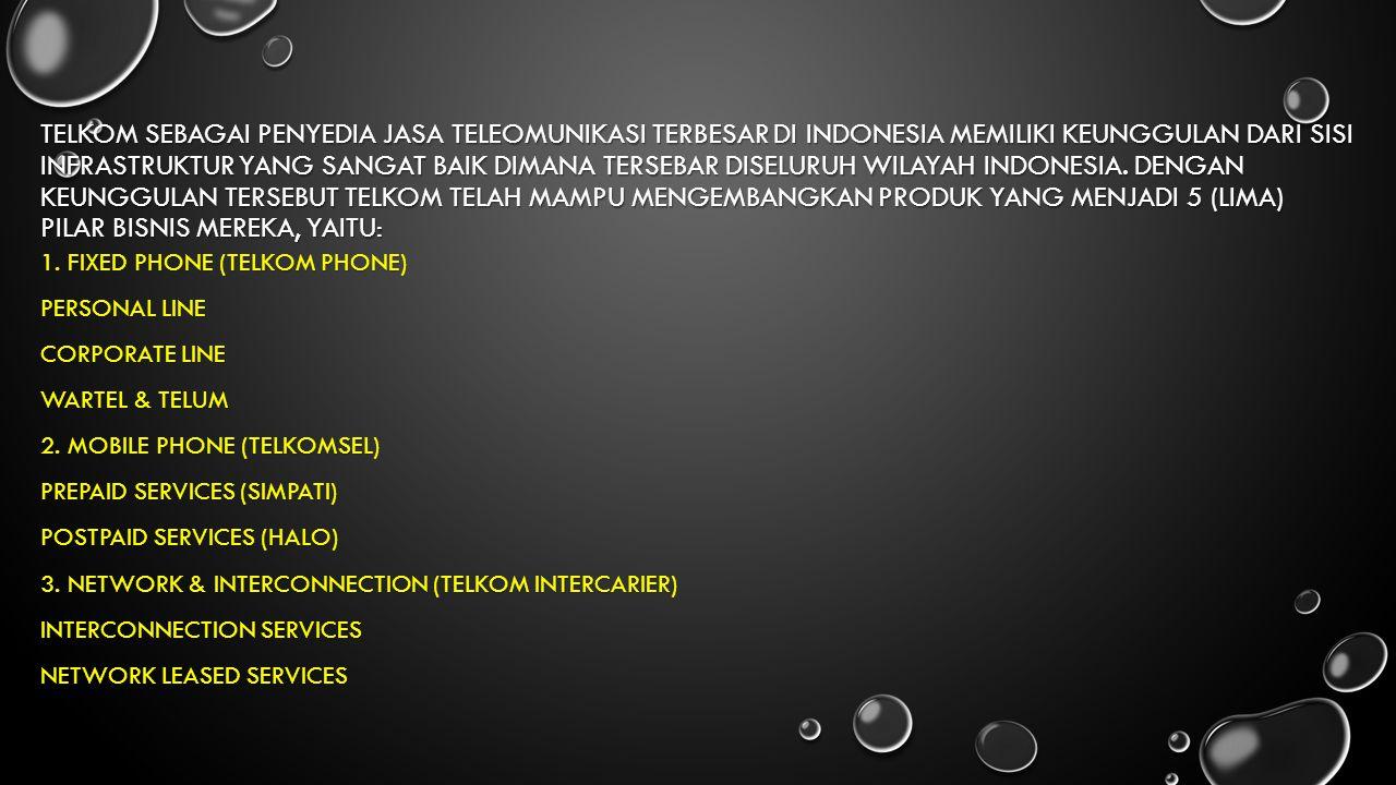 TELKOM sebagai penyedia jasa teleomunikasi terbesar di Indonesia memiliki keunggulan dari sisi infrastruktur yang sangat baik dimana tersebar diseluruh wilayah Indonesia. Dengan keunggulan tersebut TELKOM telah mampu mengembangkan produk yang menjadi 5 (lima) pilar bisnis mereka, yaitu: