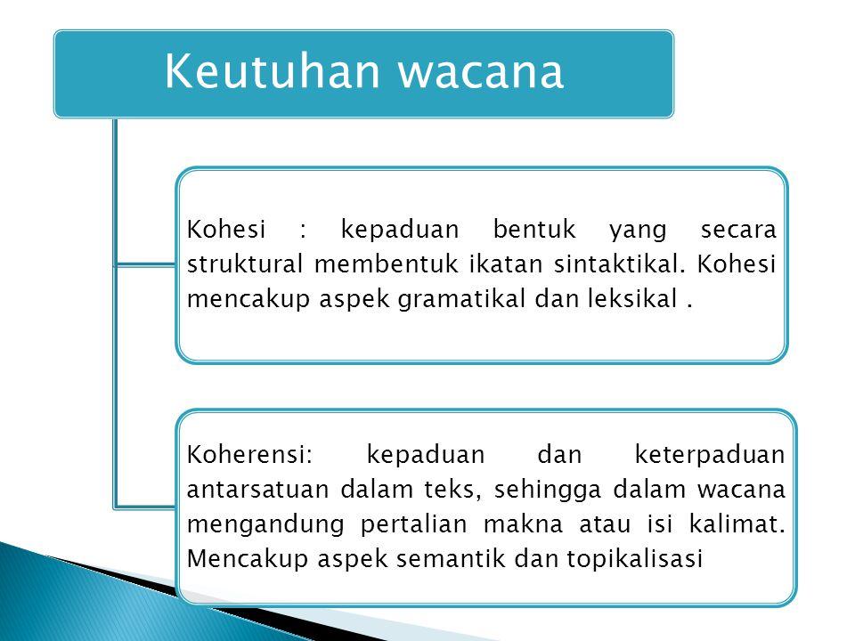 Keutuhan wacana Kohesi : kepaduan bentuk yang secara struktural membentuk ikatan sintaktikal. Kohesi mencakup aspek gramatikal dan leksikal .