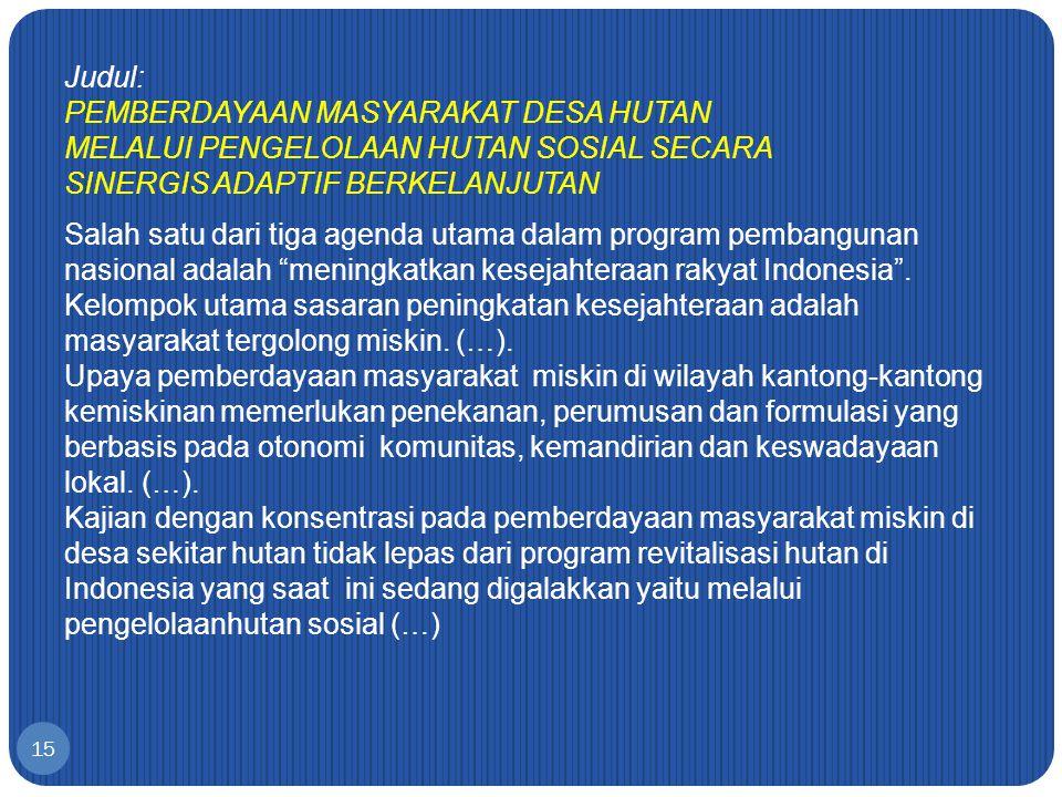 Judul: PEMBERDAYAAN MASYARAKAT DESA HUTAN MELALUI PENGELOLAAN HUTAN SOSIAL SECARA SINERGIS ADAPTIF BERKELANJUTAN Salah satu dari tiga agenda utama dalam program pembangunan nasional adalah meningkatkan kesejahteraan rakyat Indonesia .