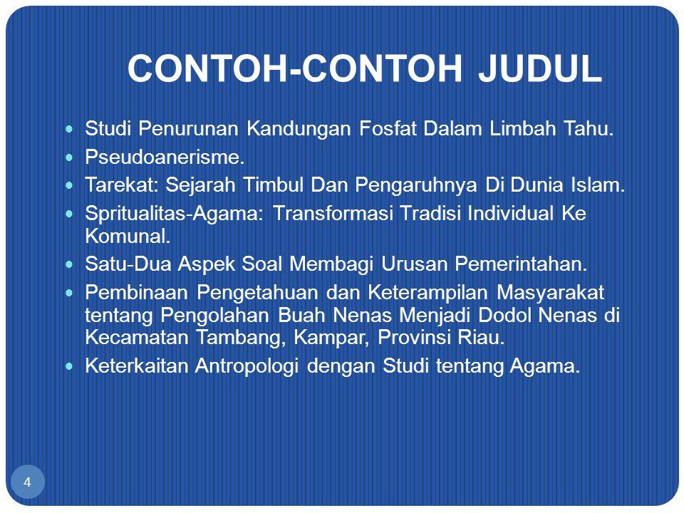 CONTOH-CONTOH JUDUL Studi Penurunan Kandungan Fosfat Dalam Limbah Tahu. Pseudoanerisme. Tarekat: Sejarah Timbul Dan Pengaruhnya Di Dunia Islam.