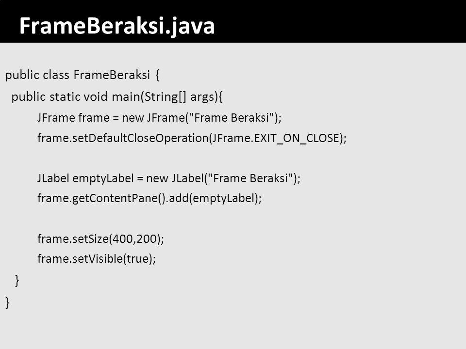 FrameBeraksi.java public class FrameBeraksi {