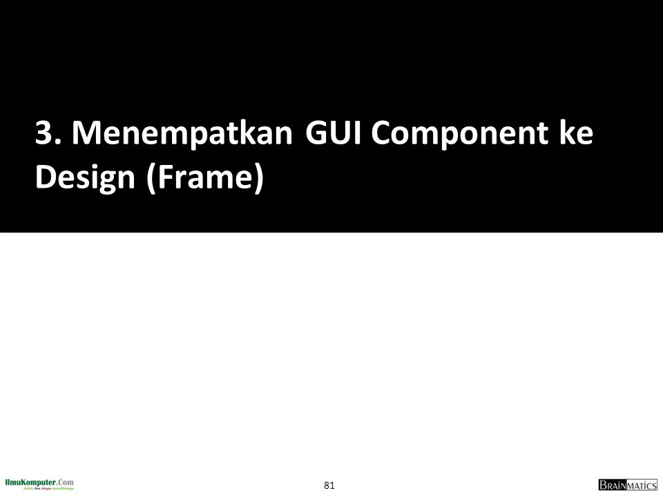 3. Menempatkan GUI Component ke Design (Frame)