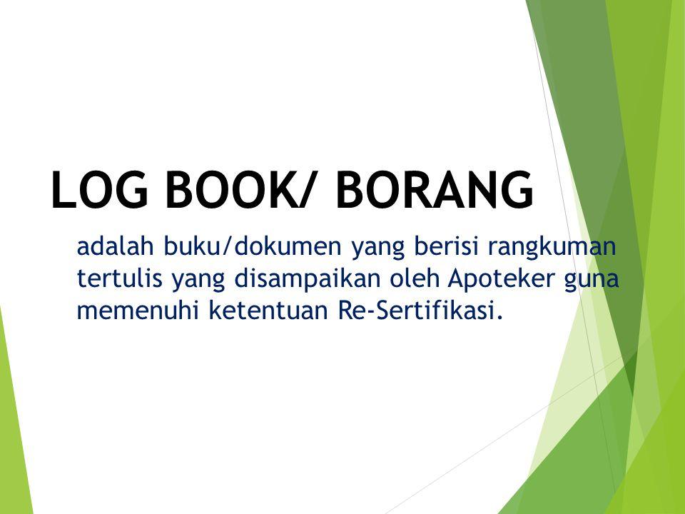 LOG BOOK/ BORANG adalah buku/dokumen yang berisi rangkuman tertulis yang disampaikan oleh Apoteker guna memenuhi ketentuan Re-Sertifikasi.