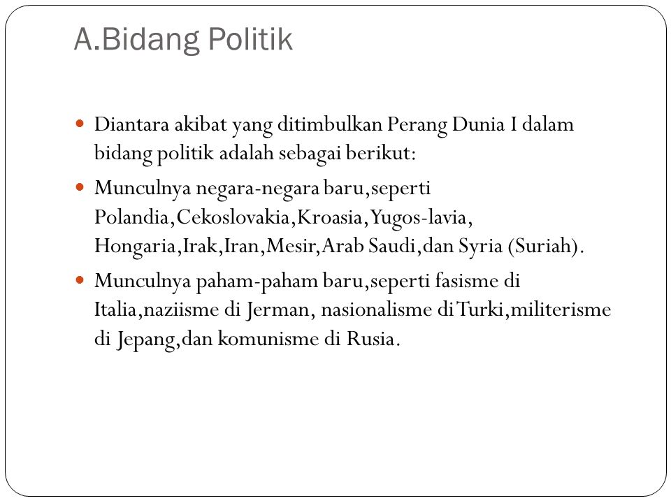 A.Bidang Politik Diantara akibat yang ditimbulkan Perang Dunia I dalam bidang politik adalah sebagai berikut: