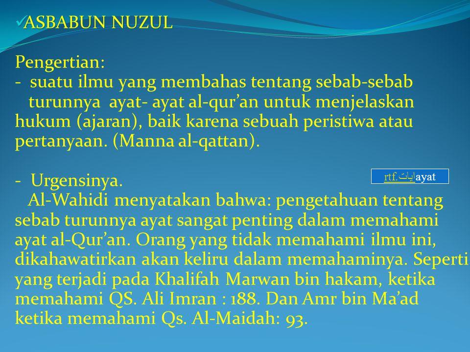 ASBABUN NUZUL Pengertian: - suatu ilmu yang membahas tentang sebab-sebab turunnya ayat- ayat al-qur'an untuk menjelaskan hukum (ajaran), baik karena sebuah peristiwa atau pertanyaan. (Manna al-qattan). - Urgensinya. Al-Wahidi menyatakan bahwa: pengetahuan tentang sebab turunnya ayat sangat penting dalam memahami ayat al-Qur'an. Orang yang tidak memahami ilmu ini, dikahawatirkan akan keliru dalam memahaminya. Seperti yang terjadi pada Khalifah Marwan bin hakam, ketika memahami QS. Ali Imran : 188. Dan Amr bin Ma'ad ketika memahami Qs. Al-Maidah: 93.