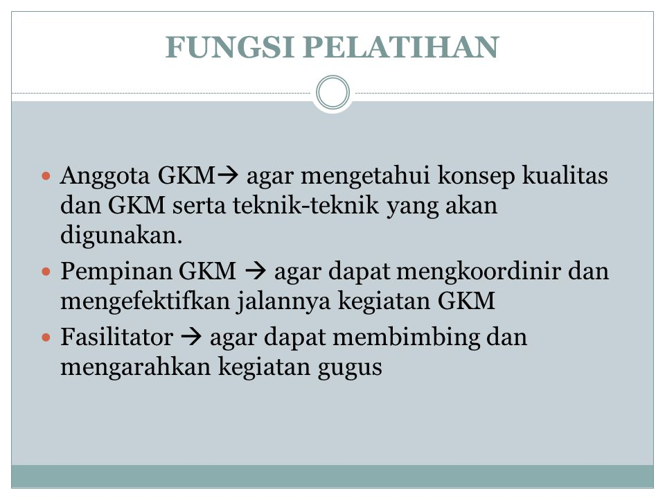 FUNGSI PELATIHAN Anggota GKM agar mengetahui konsep kualitas dan GKM serta teknik-teknik yang akan digunakan.