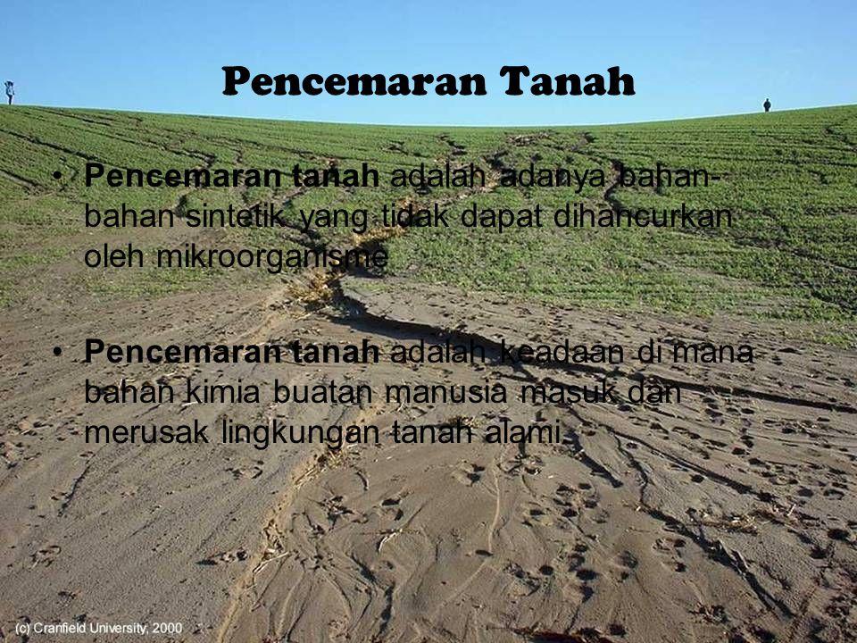 Pencemaran Tanah Pencemaran tanah adalah adanya bahan-bahan sintetik yang tidak dapat dihancurkan oleh mikroorganisme.