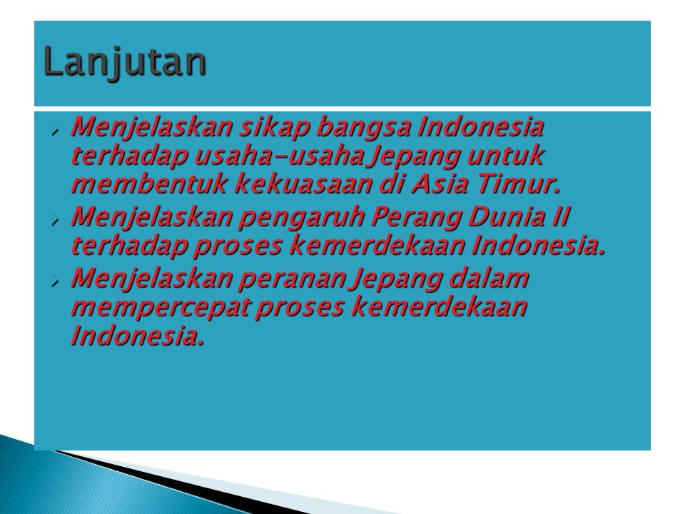 Lanjutan Menjelaskan sikap bangsa Indonesia terhadap usaha-usaha Jepang untuk membentuk kekuasaan di Asia Timur.
