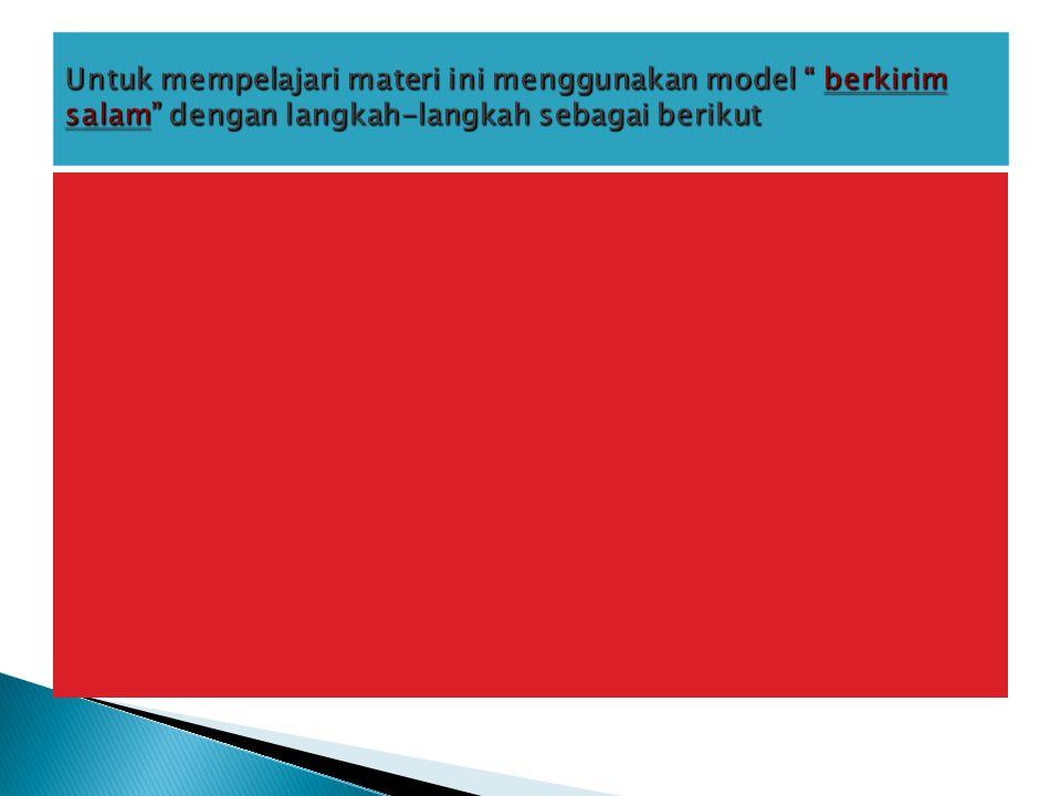 Untuk mempelajari materi ini menggunakan model berkirim salam dengan langkah-langkah sebagai berikut