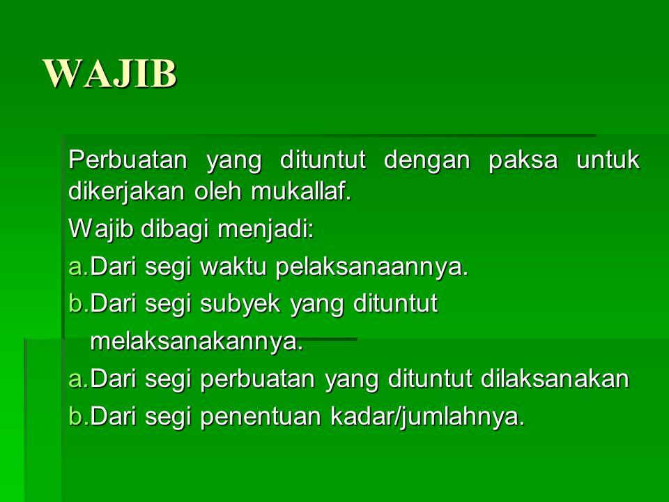 WAJIB Perbuatan yang dituntut dengan paksa untuk dikerjakan oleh mukallaf. Wajib dibagi menjadi: Dari segi waktu pelaksanaannya.