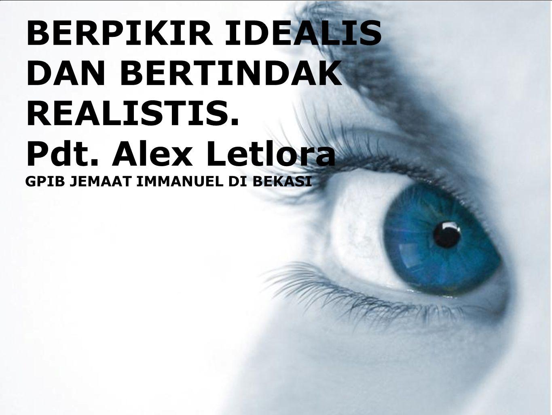 BERPIKIR IDEALIS DAN BERTINDAK REALISTIS.