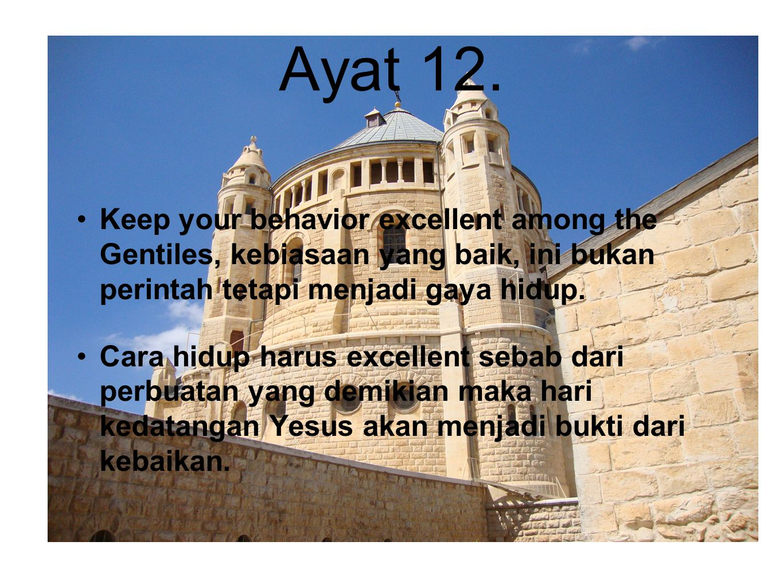 Ayat 12. Keep your behavior excellent among the Gentiles, kebiasaan yang baik, ini bukan perintah tetapi menjadi gaya hidup.