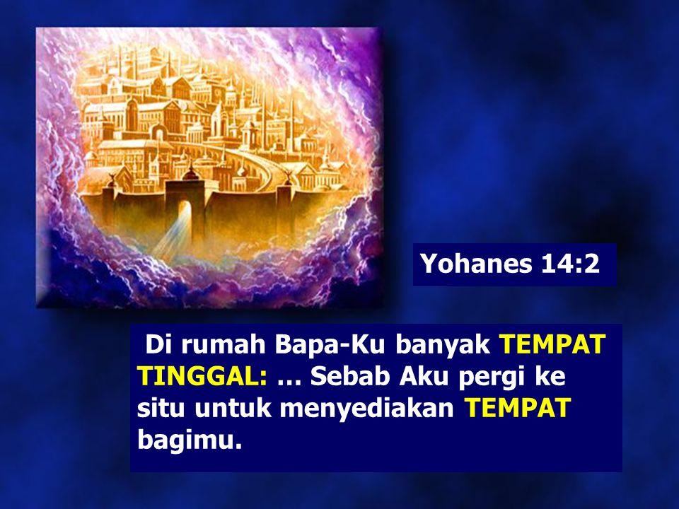 Yohanes 14:2 Di rumah Bapa-Ku banyak TEMPAT TINGGAL: … Sebab Aku pergi ke situ untuk menyediakan TEMPAT bagimu.