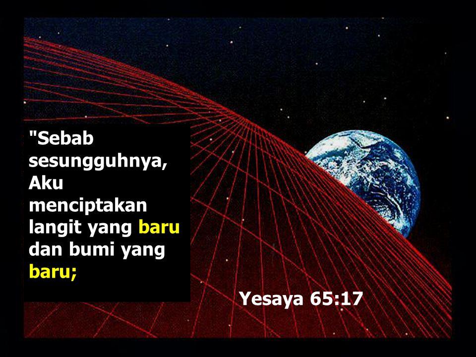 Sebab sesungguhnya, Aku menciptakan langit yang baru dan bumi yang baru;