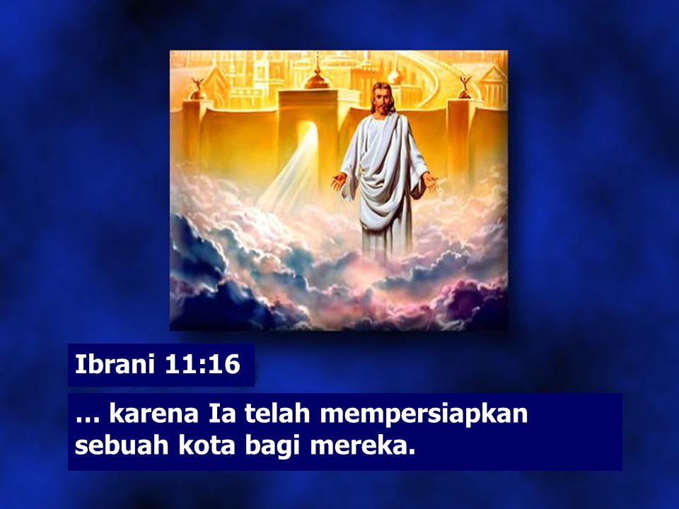 Ibrani 11:16 … karena Ia telah mempersiapkan sebuah kota bagi mereka.