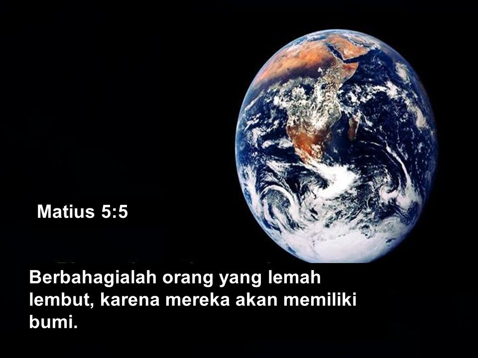Matius 5:5 Berbahagialah orang yang lemah lembut, karena mereka akan memiliki bumi.