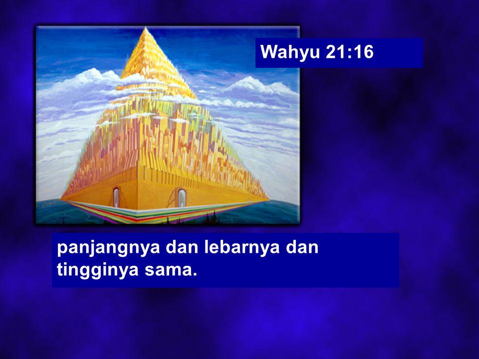 Wahyu 21:16 panjangnya dan lebarnya dan tingginya sama.