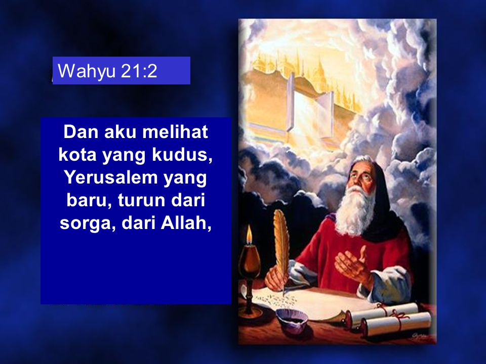 Wahyu 21:2 Dan aku melihat kota yang kudus, Yerusalem yang baru, turun dari sorga, dari Allah,