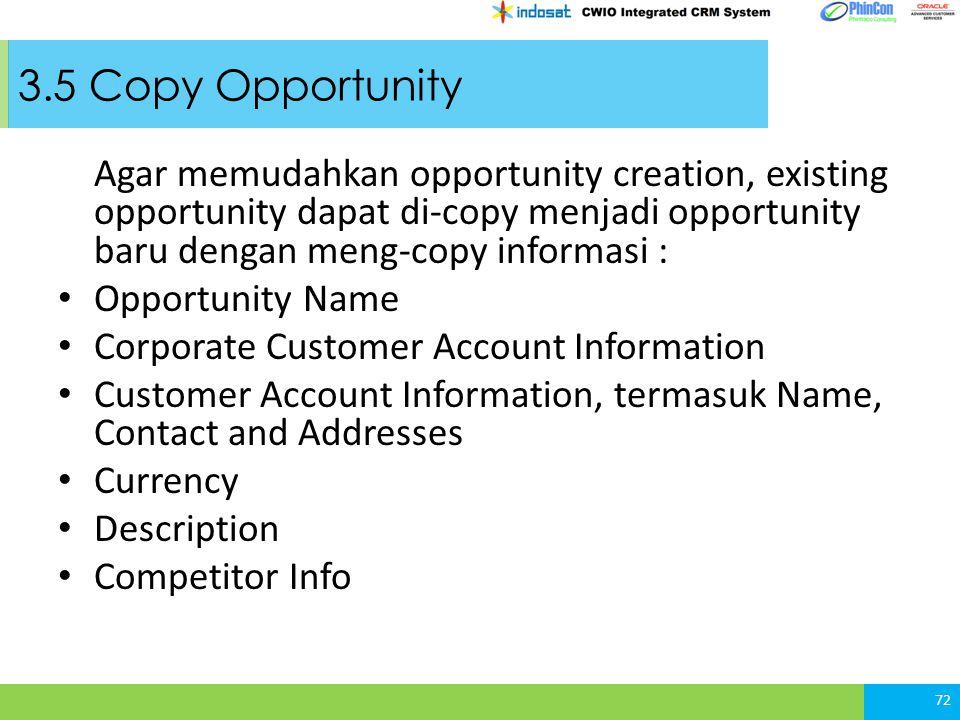 3.5 Copy Opportunity Agar memudahkan opportunity creation, existing opportunity dapat di-copy menjadi opportunity baru dengan meng-copy informasi :
