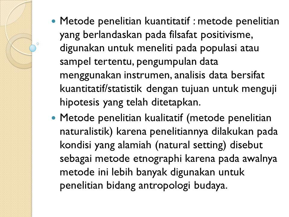Metode penelitian kuantitatif : metode penelitian yang berlandaskan pada filsafat positivisme, digunakan untuk meneliti pada populasi atau sampel tertentu, pengumpulan data menggunakan instrumen, analisis data bersifat kuantitatif/statistik dengan tujuan untuk menguji hipotesis yang telah ditetapkan.