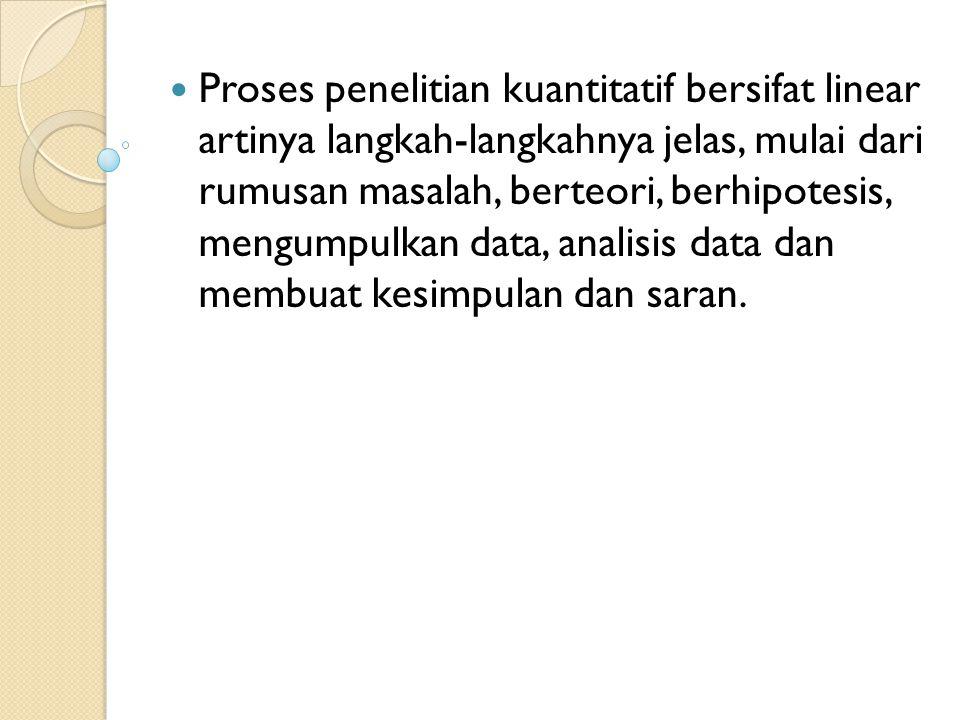 Proses penelitian kuantitatif bersifat linear artinya langkah-langkahnya jelas, mulai dari rumusan masalah, berteori, berhipotesis, mengumpulkan data, analisis data dan membuat kesimpulan dan saran.
