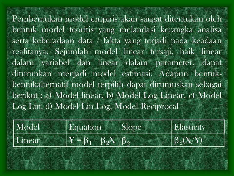 Pembentukan model empiris akan sangat ditentukan oleh bentuk model teoritis yang melandasi kerangka analisa serta keberadaan data / fakta yang terjadi pada keadaan realitanya. Sejumlah model linear tersaji, baik linear dalam variabel dan linear dalam parameter, dapat diturunkan menjadi model estimasi. Adapun bentuk-bentukalternatif model terpilih dapat dirumuskan sebagai berikut : a) Model linear, b) Model Log Linear, c) Model Log Lin, d) Model Lin Log, Model Reciprocal
