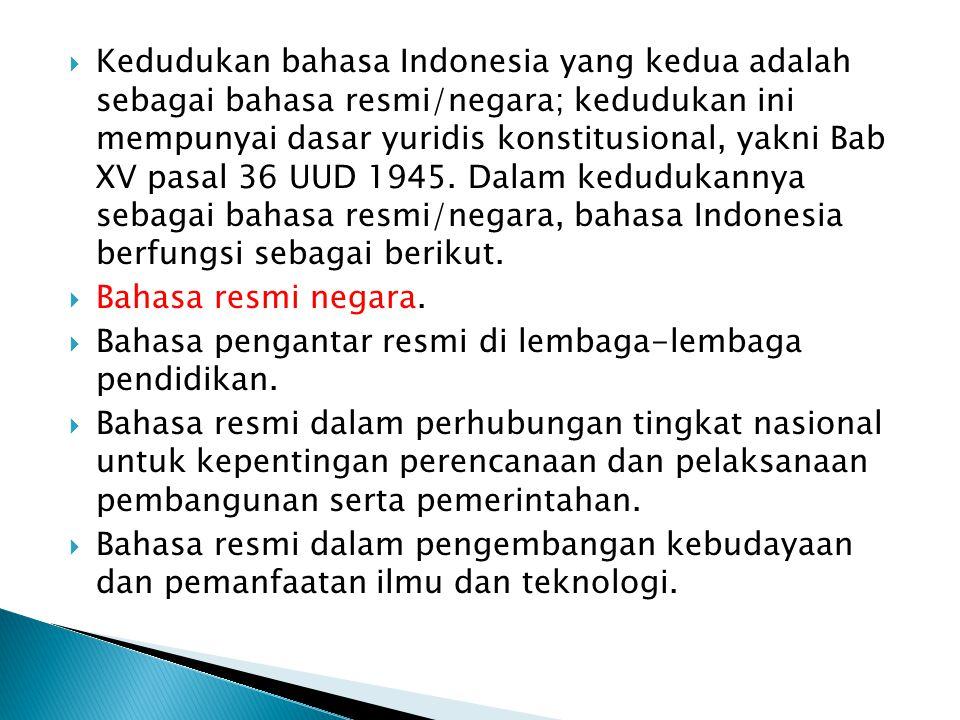 Kedudukan bahasa Indonesia yang kedua adalah sebagai bahasa resmi/negara; kedudukan ini mempunyai dasar yuridis konstitusional, yakni Bab XV pasal 36 UUD 1945. Dalam kedudukannya sebagai bahasa resmi/negara, bahasa Indonesia berfungsi sebagai berikut.